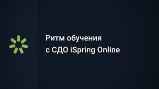 Ритм обучения в СДО iSpring Online