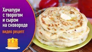 Хачапури с творогом и сыром на сковороде — видео рецепт