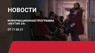 Новостной выпуск в 15:00 от 17.02.21 года. Информационная программа «Якутия 24»