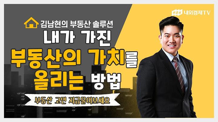 [김남현의 부동산 솔루션] 내가 가진 부동산의 가치를 올리는 방법