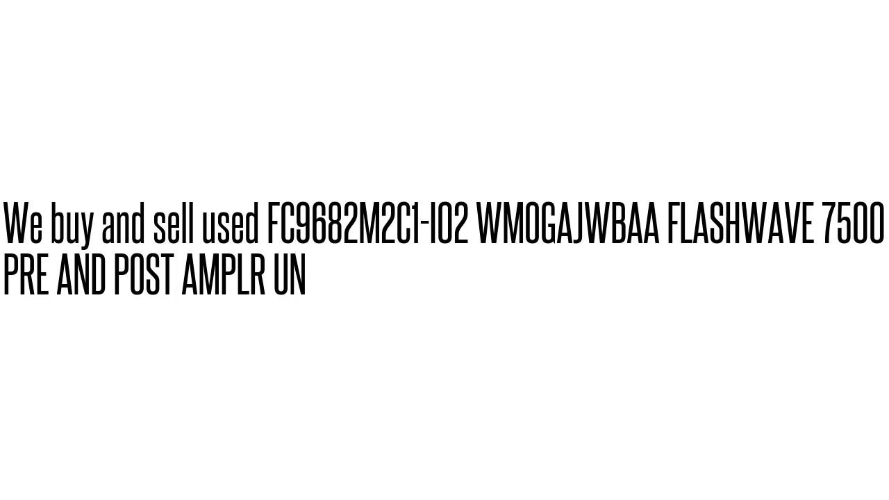 FC9682M2C1-I02 WMOGAJWBAA FLASHWAVE 7500 PRE AND POST AMPLR U - YouTube