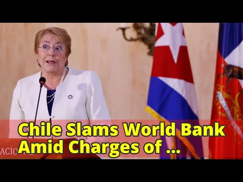 Chile Slams World Bank Amid Charges of Political Bias
