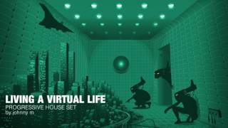 Living A Virtual Life | Progressive House Set | 2017 Mixed By Johnny M