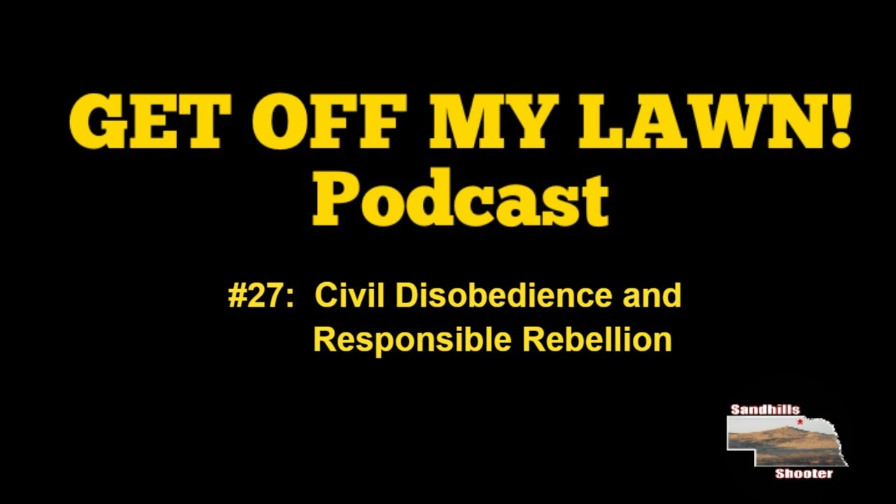 GET OFF MY LAWN! Podcast #27:  Civil Disobedience and Responsible Rebellion