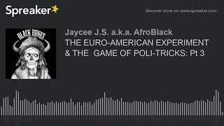 THE EURO-AMERICAN EXPERIMENT  & THE  GAME OF POLI-TRICKS: Pt 3