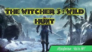 The Witcher 3 : Wild Hunt [игрофильм, 1 часть]