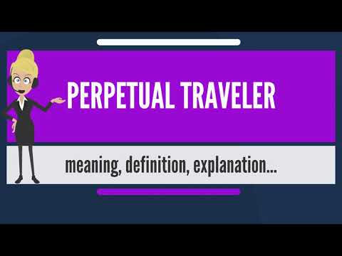 What is PERPETUAL TRAVELER? What does PERPETUAL TRAVELER mean? PERPETUAL TRAVELER meaning