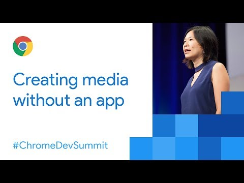 Media Creation Everywhere (Chrome Dev Summit 2017)