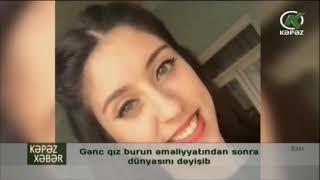 Gənc qız burun əməliyyatından sonra dünyasını dəyişib - Kəpəz TV