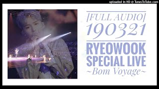 [FULL AUDIO] 190321 RYEOWOOK ?? Japan Showcase Special Live ~Bom Voyage~