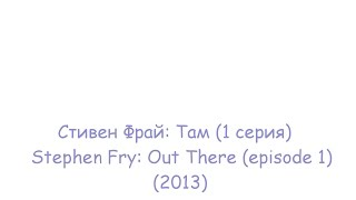 Стивен Фрай: Там (1 серия) / Stephen Fry: Out There (episode 1)