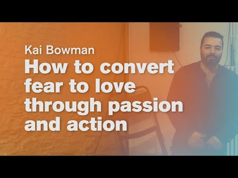 How to convert fear to love through passion and action - Kai Bowman