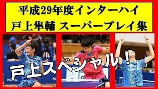 卓球 スーパープレイ集【戸上スペシャル 2017 インターハイ】 2017年の...