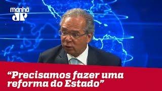 Paulo Guedes: precisamos fazer uma reforma do Estado