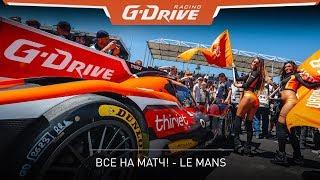 "#ВсеНаМатч! G-Drive Racing - обзор ""24 часов Ле-Мана"""