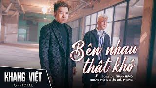 Bên Nhau Thật Khó | Khang Việt ft. Châu Khải Phong | Official Music Video