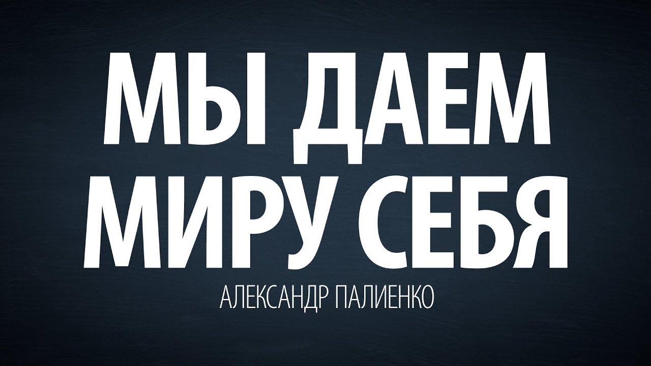 Александр Палиенко - Мы даем миру себя.