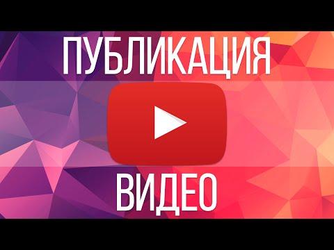 Как правильно загружать видео на YouTube