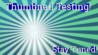 THUMBNAIL TESTING!!