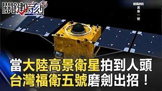 當大陸高景衛星能拍到人頭 台灣福衛五號十年磨劍出招! 關鍵時刻 20170322-6 黃創夏 傅鶴齡 朱學恒