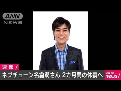 ワタナベエンターテインメントは、お笑いグループ「ネプチューン」の名倉潤さんが1日から、約2カ月間休養すると発表しました。 ネプチューン...