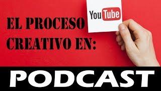 Podcast - PROCESO CREATIVO EN YOUTUBE