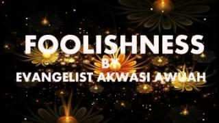 FOOLISHNESS by EVANGELIST AKWASI AWUAH