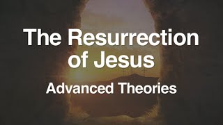 4. The Resurrection of Jesus (Advanced Theories)