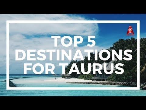 Top 5 Travel Destinations For Taurus