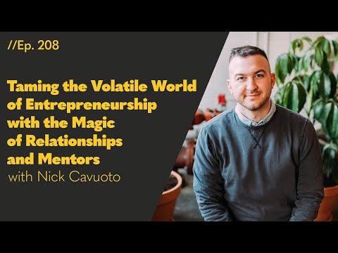 Taming the Volatile World of Entrepreneurship with the Magic of Relationships and Mentors, with Nick Cavuoto - 208
