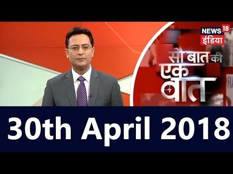Today's Top News In Hindi | Sau Baat Ki Ek Baat | 30th April 2018 | News18 India