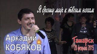 Download Аркадий КОБЯКОВ - Я брошу мир к твоим ногам (Татарск, 28.02.2015) Mp3 and Videos
