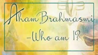 Aham Brahmasmi - Who am I ?