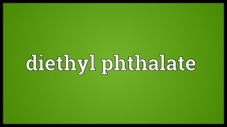 Diethyl phthalate Meaning