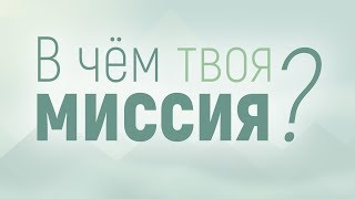"""Проповедь: """"В чем твоя миссия?"""" (Алексей Коломийцев)"""