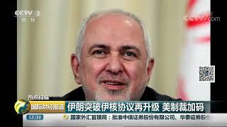 [国际财经报道]热点扫描 伊朗突破伊核协议再升级 美制裁加码| CCTV财经