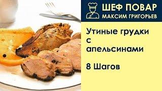Утиные грудки с апельсинами . Рецепт от шеф повара Максима Григорьева