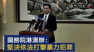国务院港澳办:坚决依法打击暴力犯罪 | CCTV