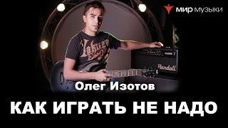 Олег Изотов. Урок 5. Как НЕ НАДО играть на гитаре . (Гитара FGN)