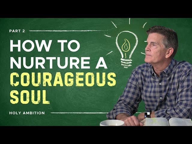 Grow a Courageous Soul, Part 2
