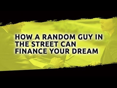 How A Random Guy In The Street Can Finance Your Dream