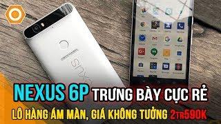 Thanh Lý Nexus 6P Trưng Bày, Ám Màn Giá Rẻ Không Tưởng 2.590K