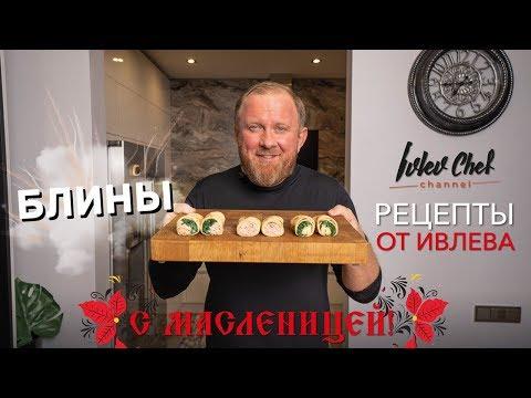 Рецепты от Ивлева - БЛИНЫ НА МАСЛЕНИЦУ.