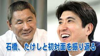 とんねるずの石橋さんがデビュー前、たけしさんとの出会いを語ります。