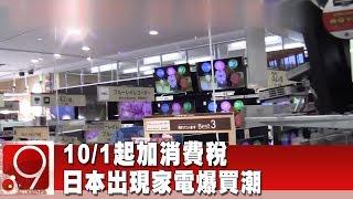 10/1起加消費稅 日本出現家電爆買潮《9點換日線》2019.09.09