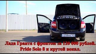 Лада Гранта с фронтом за 120 000 рублей! Pride Solo 8 и крутой вокал!