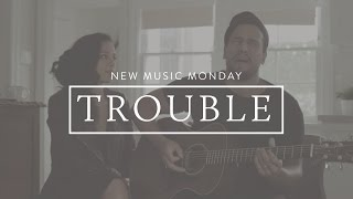 Trouble (Acoustic) - New Music Monday