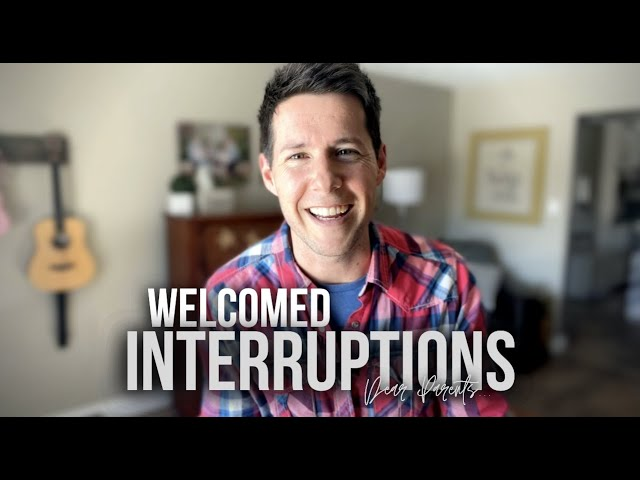 Welcomed Interruptions (Dear Parents...)