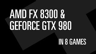 AMD FX 8300 & GTX 980 in 8 games