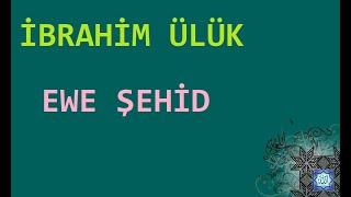 İbrahim Ülük - Ewe Şehid
